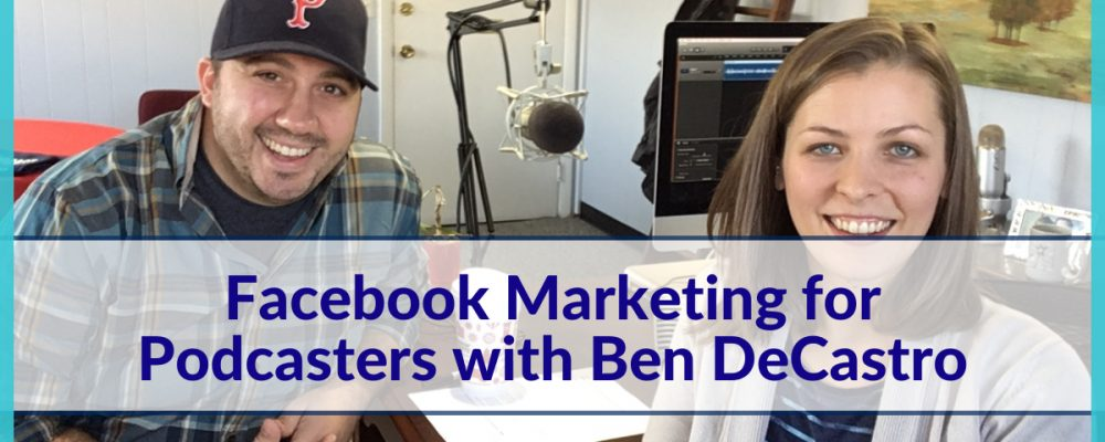 122: Facebook Marketing for Podcasters with Ben DeCastro