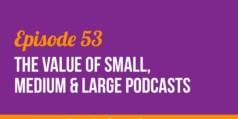 IC053: The Value of Small, Medium and Large Podcasts