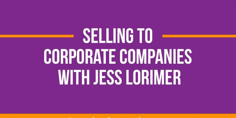Selling to Corporate Companies with Jess Lorimer