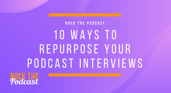 10 Ways to Repurpose Your Podcast Interviews