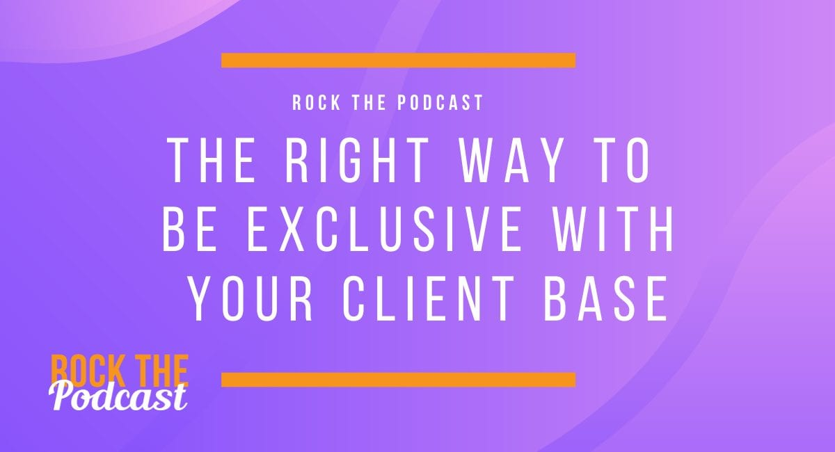 The Right Way to Be Exclusive with Your Client Base