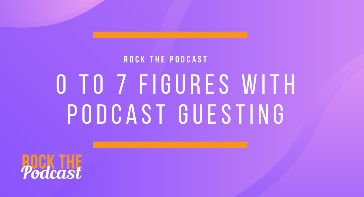 0 to 7 Figures with Podcast Guesting